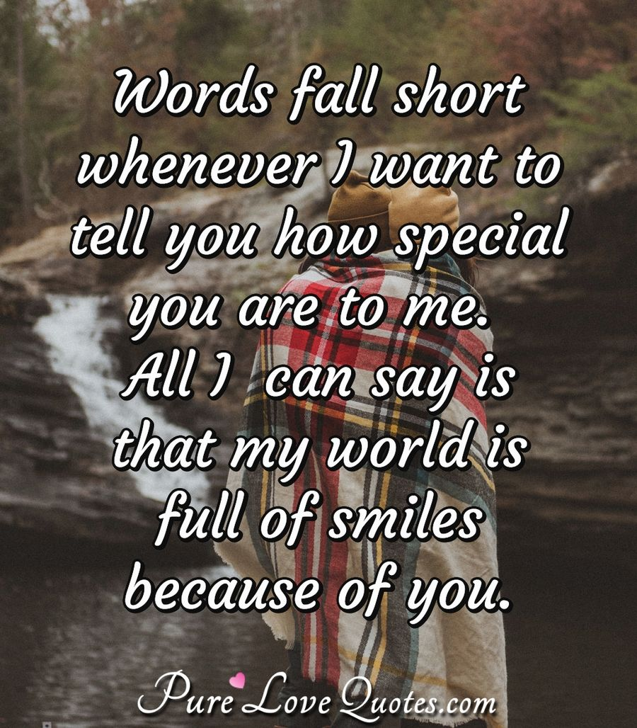 Words fall short whenever I want to tell you how special you are to me. All I  can say is that my world is full of smiles because of you. - Anonymous