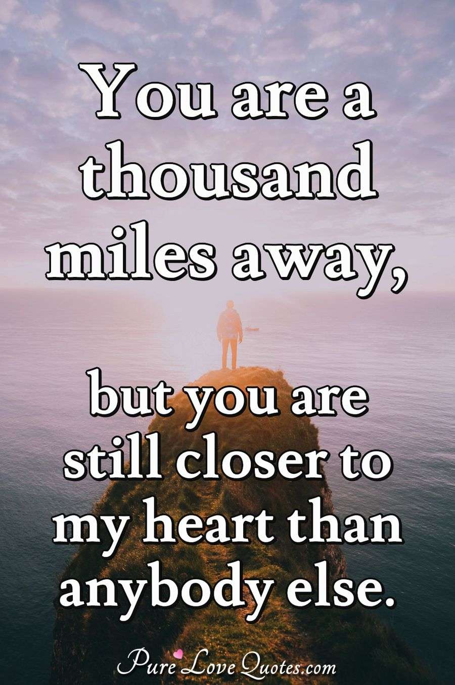 You are a thousand miles away, but you are still closer to my heart than anybody else. - Anonymous