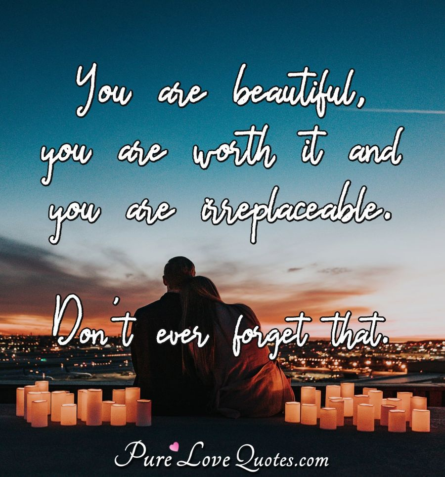 You are beautiful, you are worth it and you are irreplaceable. Don't ever forget that. - Anonymous