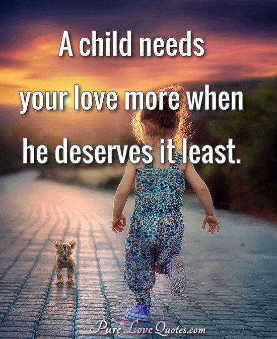 A child needs your love more when he deserves it least.