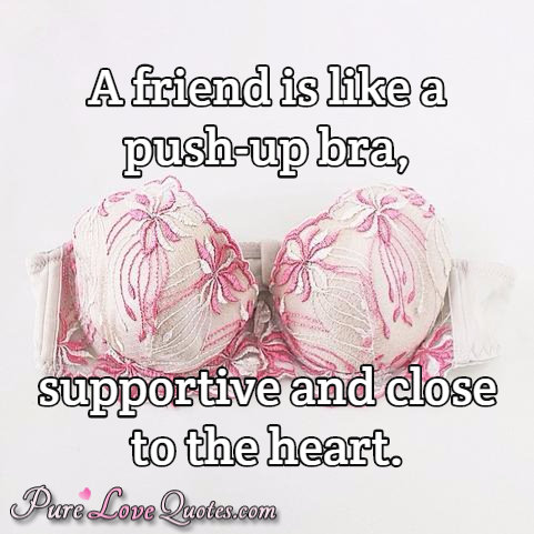 A friend is like a push-up bra, supportive and close to the heart.