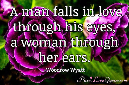 A man falls in love through his eyes, a woman through her ears.