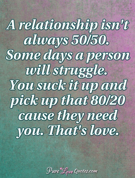 A relationship isn\'t always 50/50. Some days a person will ...