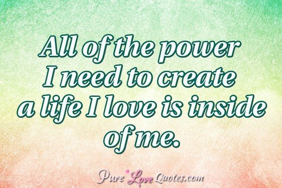 All of the power I need to create a life I love is inside of me.