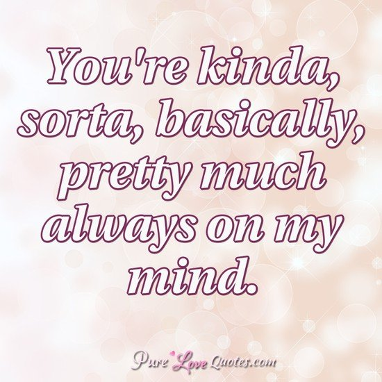 You're kinda, sorta, basically, pretty much always on my mind.