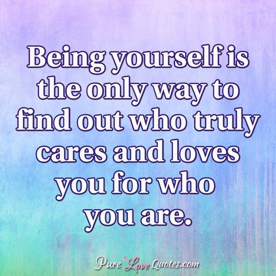 Being yourself is the only way to find out who truly cares and loves you for who you are.