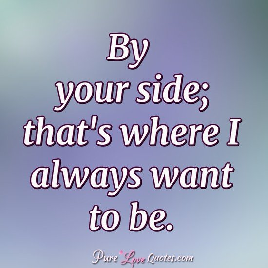 By your side; that's where I always want to be. - Anonymous