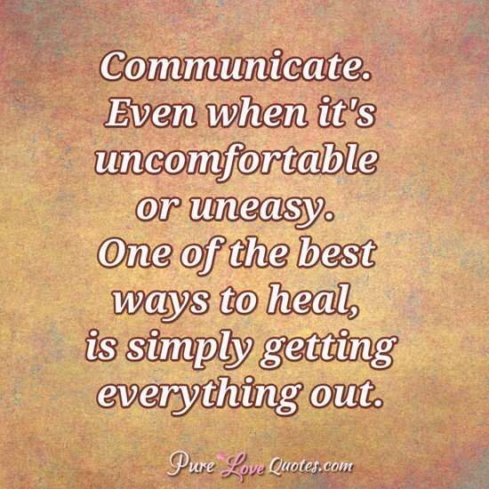 Communicate. Even when it's uncomfortable or uneasy. One of the best ways to heal, is simply getting everything out.