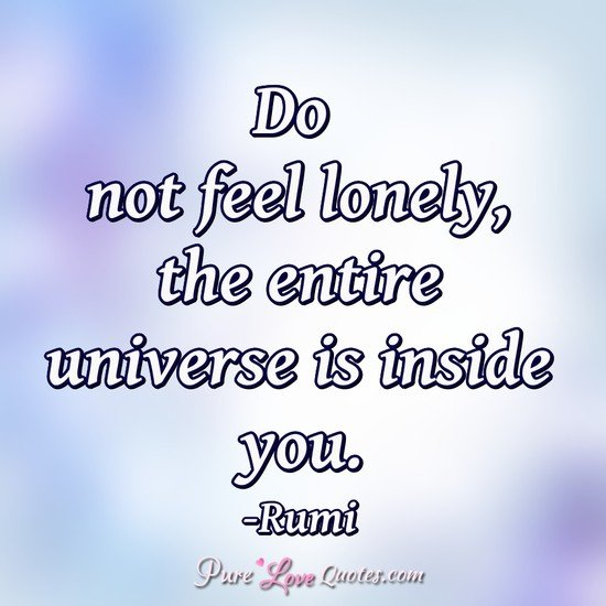 Do not feel lonely, the entire universe is inside you.