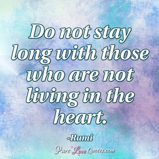 Do not stay long with those who are not living in the heart.