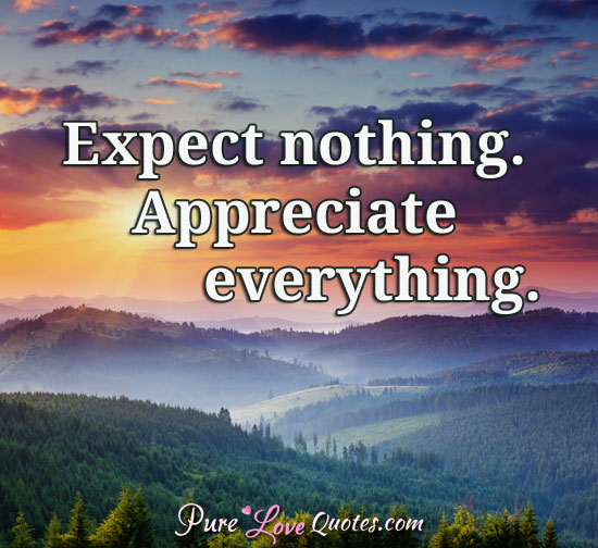 expect nothing appreciate everything purelovequotes