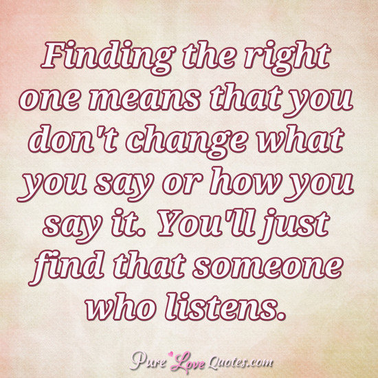 Finding the right one means that you don't change what you say or how you say it. You'll just find that someone who listens.