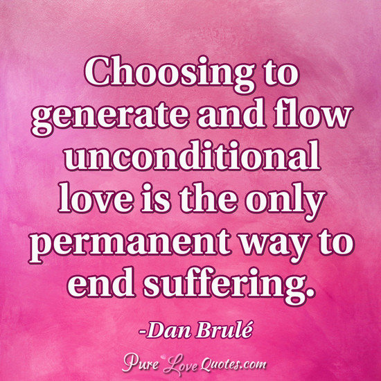 Choosing to generate and flow unconditional love is the only permanent way to end suffering.