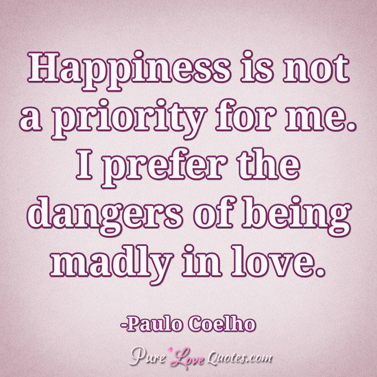 Happiness Is Not A Priority For Me I Prefer The Dangers Of Being