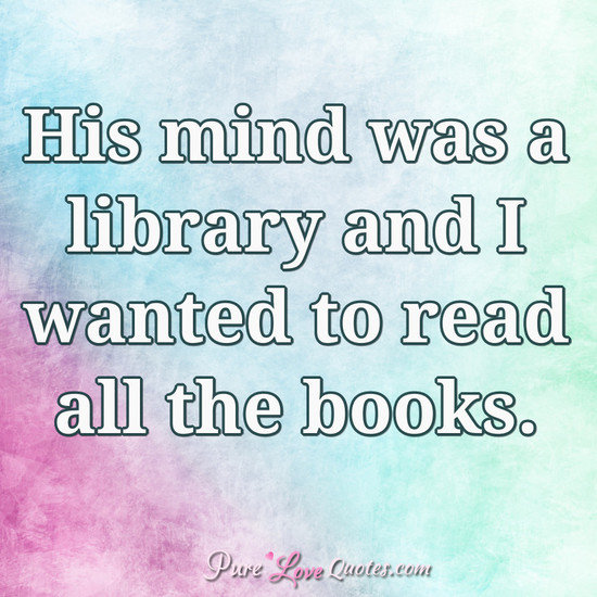 His mind was a library and I wanted to read all the books.