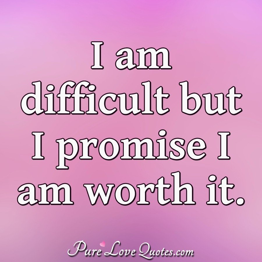 I Am Difficult But I Promise I Am Worth It Purelovequotes