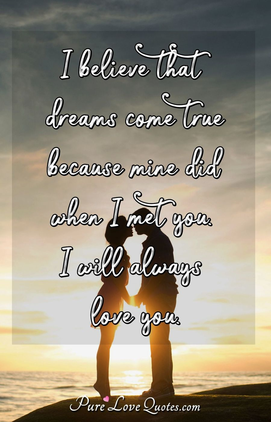 I believe that dreams come true because mine did when I met you. I will always love you. - Anonymous