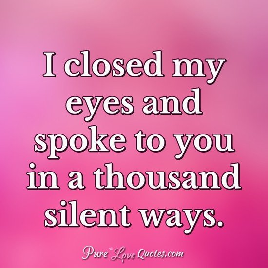 I closed my eyes and spoke to you in a thousand silent ways.