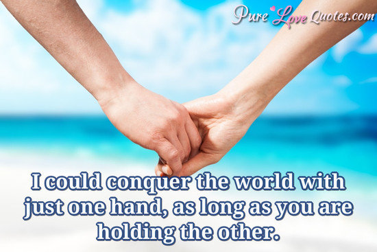 I could conquer the world with just one hand, as long as you are holding the other.