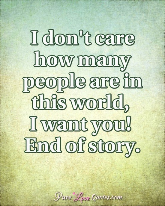 I don't care how many people are in this world, I want you! End of story.