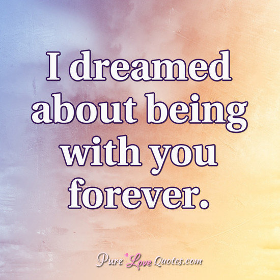 I dreamed about being with you forever. | PureLoveQuotes
