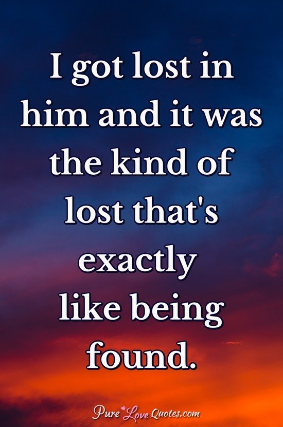 I got lost in him and it was the kind of lost that's exactly like being found.