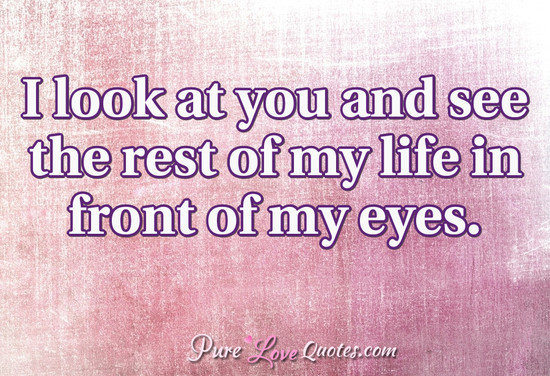 I Look At You And See The Rest Of My Life In Front Of My Eyes