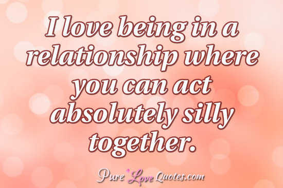 Being Together Quotes Unique I Love Being In A Relationship Where You Can Act Absolutely Silly