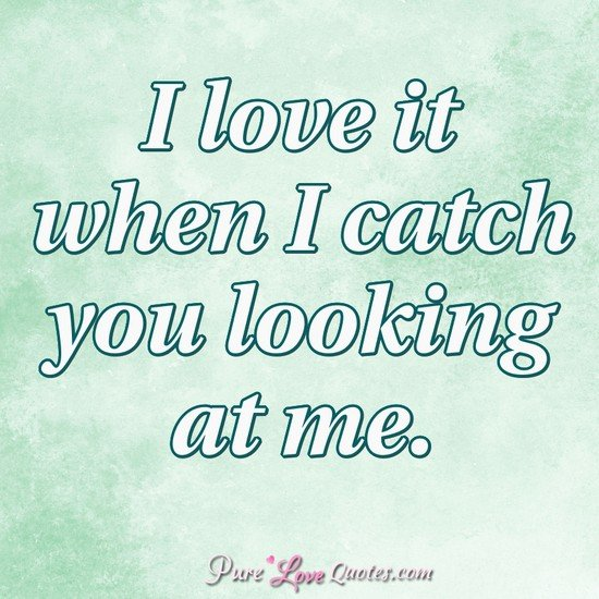 Looking For Love Quotes Unique I Love It When I Catch You Looking At Me PureLoveQuotes