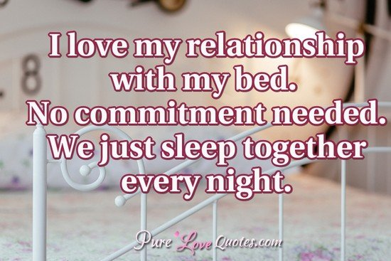 I Love My Relationship With My Bed No Commitment Needed We Just
