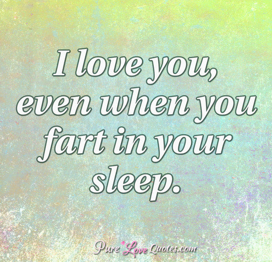 I love you, even when you fart in your sleep.