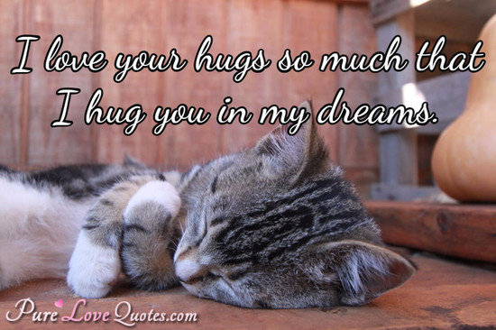 I love your hugs so much that I hug you in my dreams.