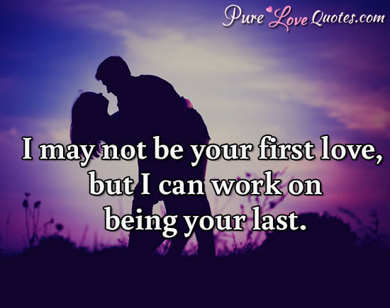 I May Not Be Your First Love But I Can Work On Being Your Last