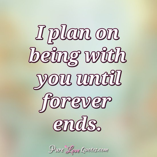 I plan on being with you until forever ends.
