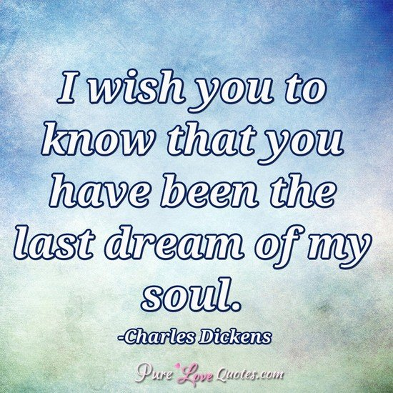 I wish you to know that you have been the last dream of my soul.