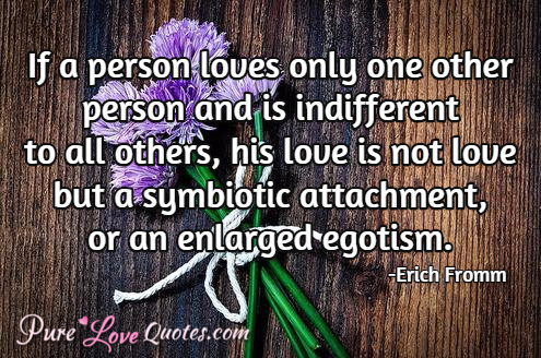 If a person loves only one other person and is indifferent to all others, his love is not love but a symbiotic attachment, or an enlarged egotism.