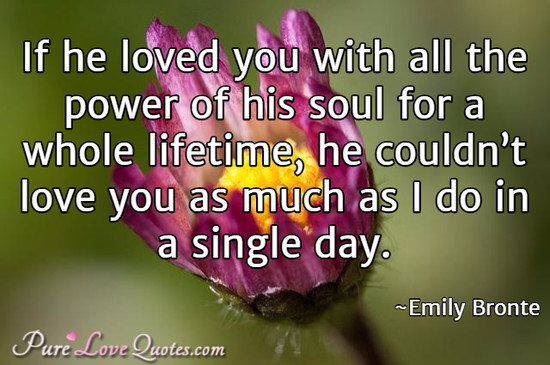If he loved you with all the power of his soul for a whole lifetime, he couldn't love you as much as I do in a single day.