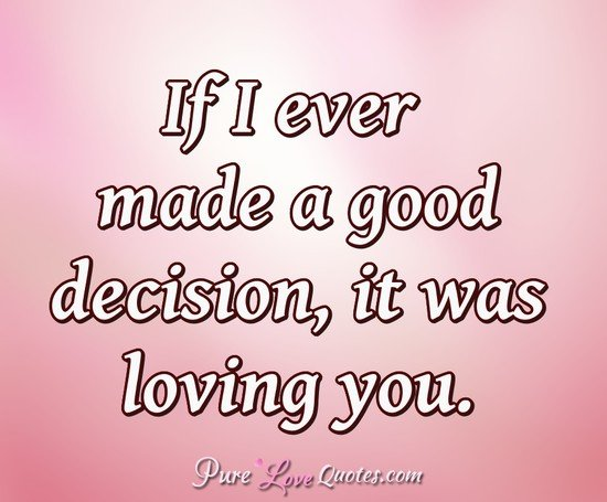 If I ever made a good decision, it was loving you. - Anonymous