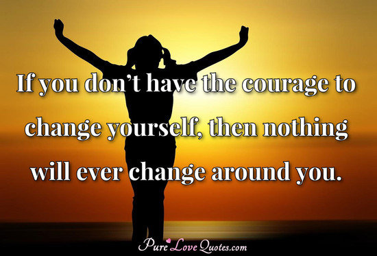 If you don't have the courage to change yourself, then nothing will ever change around you.
