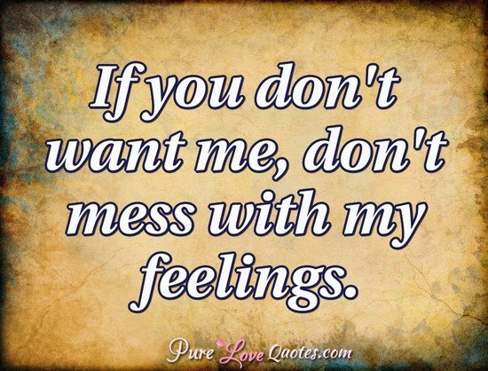 If you don't want me, don't mess with my feelings.