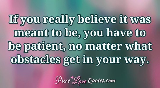 If you really believe it was meant to be, you have to be patient, no matter what obstacles get in your way.