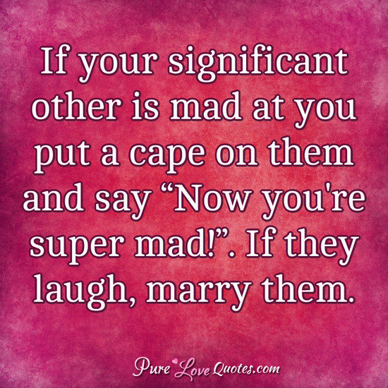 "If your significant other is mad at you put a cape on them and say ""Now you're super mad!"". If they laugh, marry them."