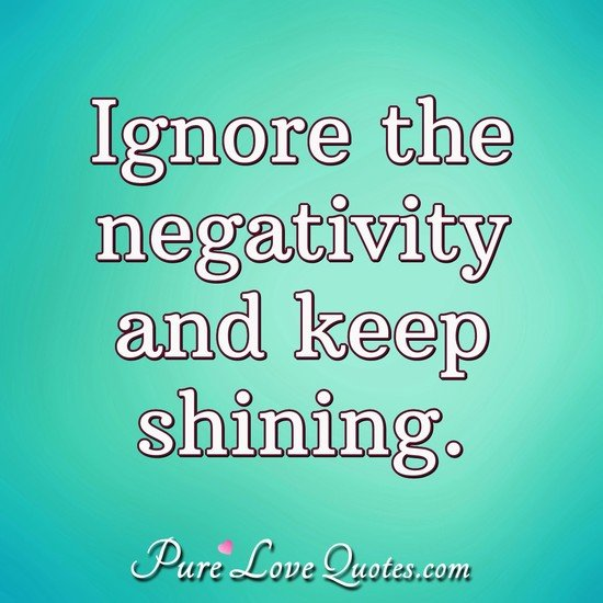 Ignore the negativity and keep shining. - Anonymous