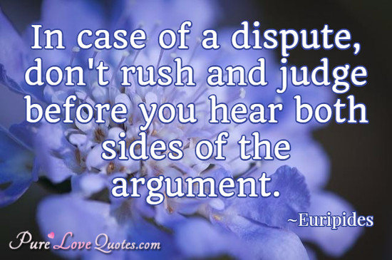 In case of a dispute, don't rush and judge before you hear both sides of the argument.