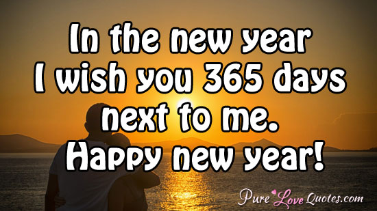 In the new year I wish you 365 days next to me.  Happy new year!