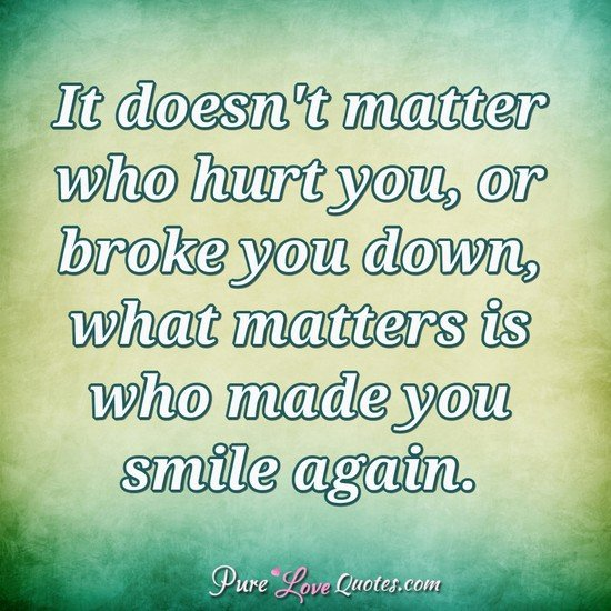 it doesn t matter who hurt you or broke you down what matters is