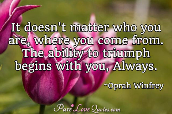 It doesn't matter who you are, where you come from. The ability to triumph begins with you, Always.