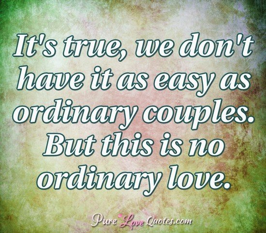 It's true, we don't have it as easy as ordinary couples. But this is no ordinary love.