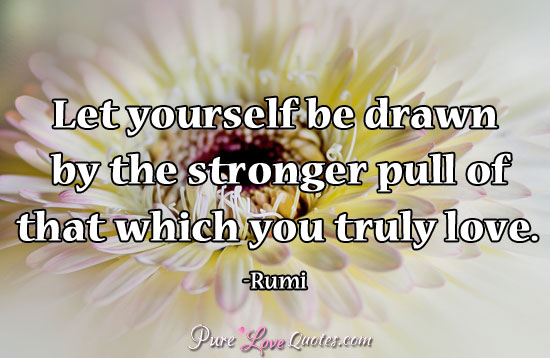 Let yourself be drawn by the stronger pull of that which you truly love.