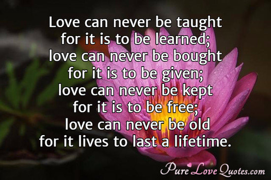 Love can never be taught for it is to be learned; love can never be bought for it is to be given; love can never be kept for it is to be free; love can never be old for it lives to last a lifetime.